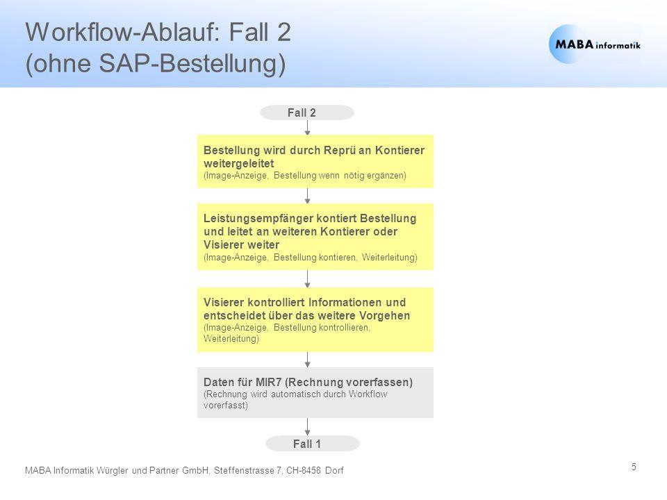 6 MABA Informatik Würgler und Partner GmbH, Steffenstrasse 7, CH-8458 Dorf Workflow-Ablauf: Fall 1 (mit SAP-Bestellung) Fall 1 Vorerfassung Vorerfasste Rechnung wird durch Reprü geprüft / ergänzt und verbucht oder lässt visieren (Image-Anzeige, Rechnung buchen, evt.