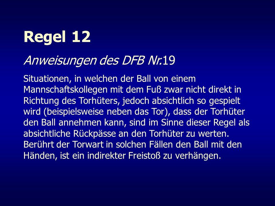 Regel 12 Anweisungen des DFB Nr.19 Situationen, in welchen der Ball von einem Mannschaftskollegen mit dem Fuß zwar nicht direkt in Richtung des Torhüt