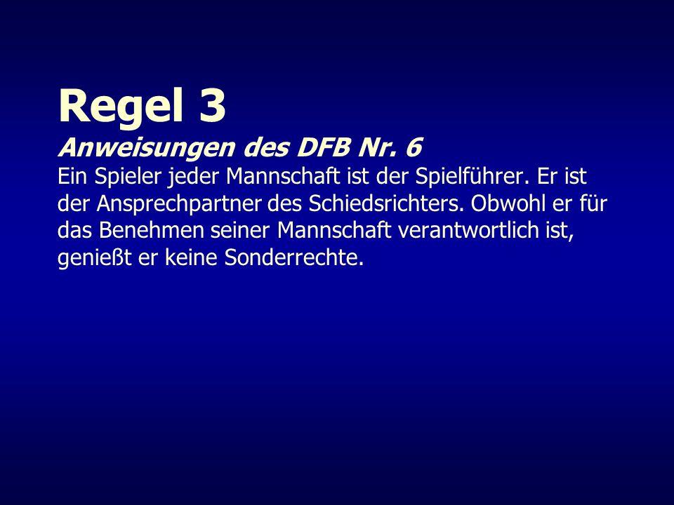 Regel 3 Anweisungen des DFB Nr. 6 Ein Spieler jeder Mannschaft ist der Spielführer. Er ist der Ansprechpartner des Schiedsrichters. Obwohl er für das