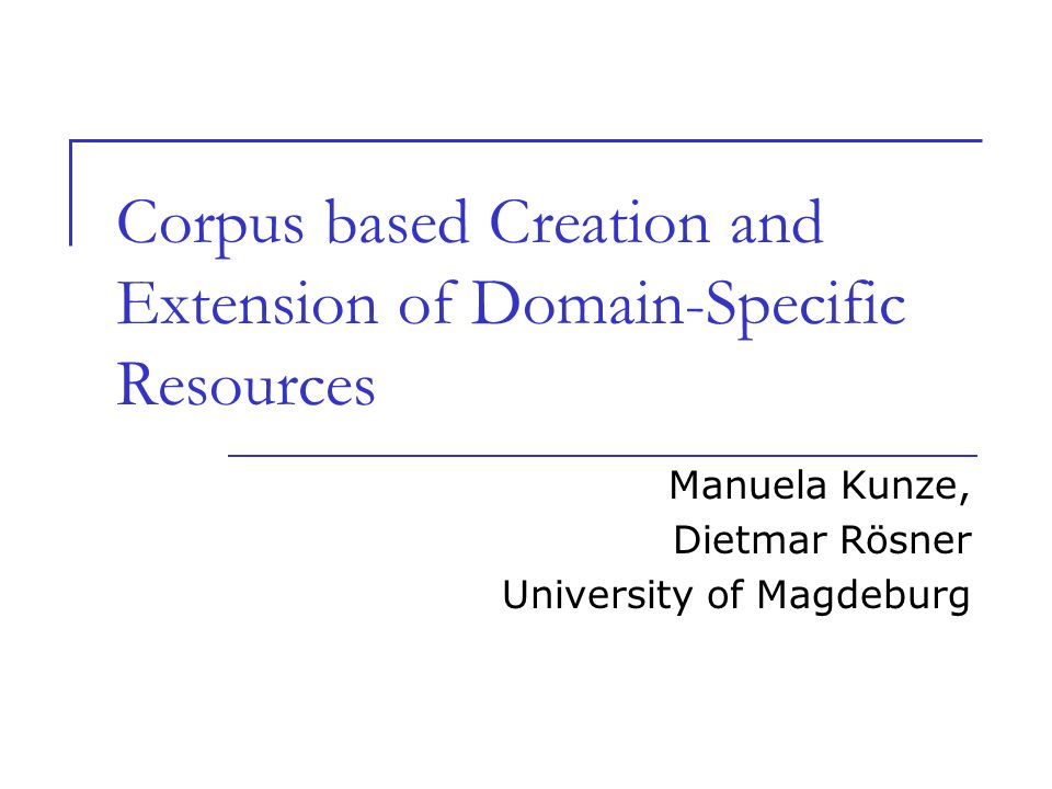 Corpus based Creation and Extension of Domain-Specific Resources Manuela Kunze, Dietmar Rösner University of Magdeburg