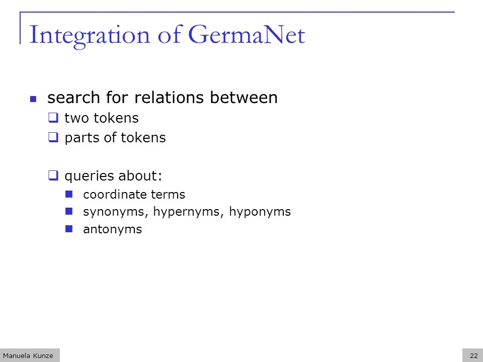 Manuela Kunze22 Integration of GermaNet search for relations between two tokens parts of tokens queries about: coordinate terms synonyms, hypernyms, hyponyms antonyms
