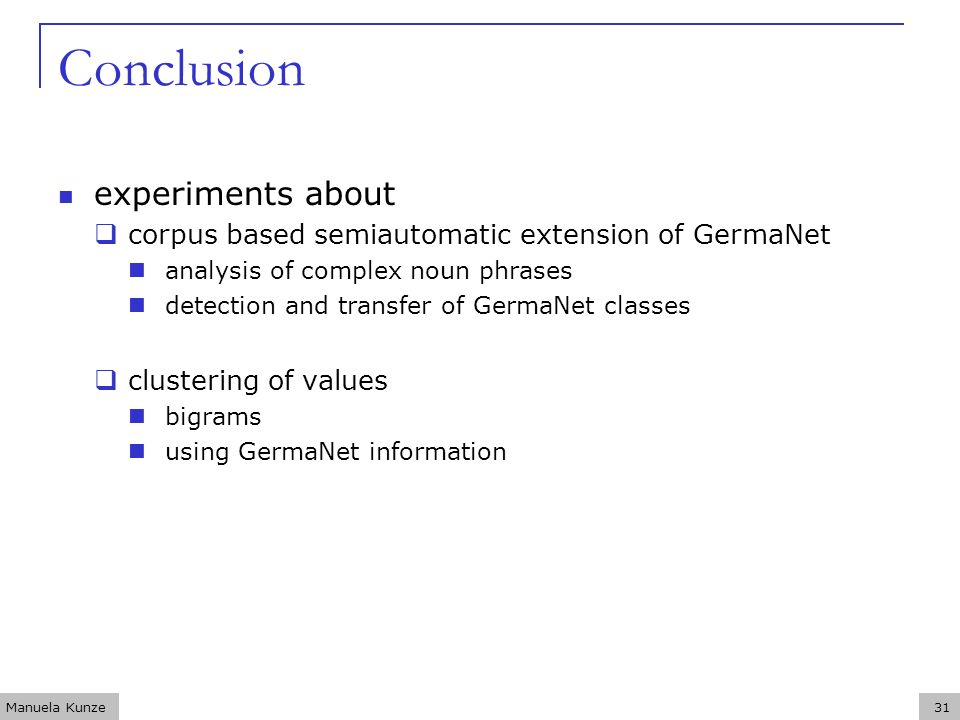 Manuela Kunze31 Conclusion experiments about corpus based semiautomatic extension of GermaNet analysis of complex noun phrases detection and transfer