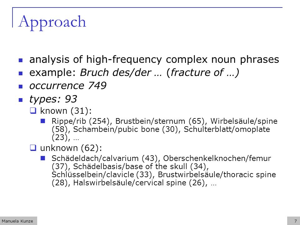 Manuela Kunze7 Approach analysis of high-frequency complex noun phrases example: Bruch des/der … (fracture of …) occurrence 749 types: 93 known (31): Rippe/rib (254), Brustbein/sternum (65), Wirbelsäule/spine (58), Schambein/pubic bone (30), Schulterblatt/omoplate (23), … unknown (62): Schädeldach/calvarium (43), Oberschenkelknochen/femur (37), Schädelbasis/base of the skull (34), Schlüsselbein/clavicle (33), Brustwirbelsäule/thoracic spine (28), Halswirbelsäule/cervical spine (26), …