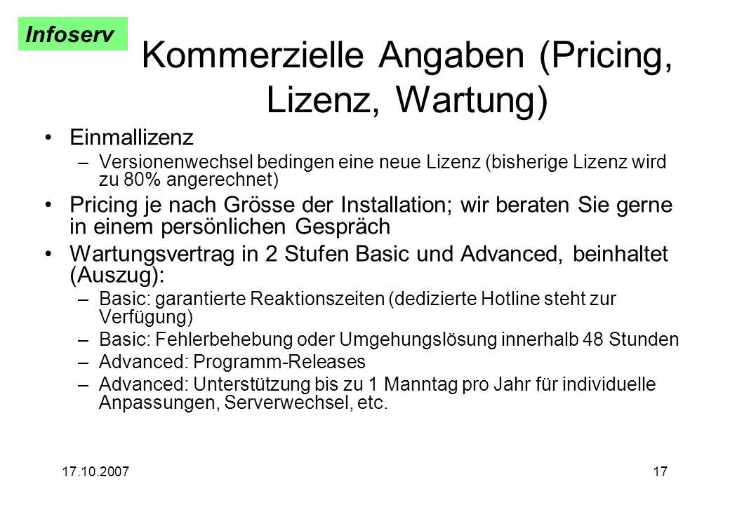 Infoserv 17.10.200717 Kommerzielle Angaben (Pricing, Lizenz, Wartung) Einmallizenz –Versionenwechsel bedingen eine neue Lizenz (bisherige Lizenz wird