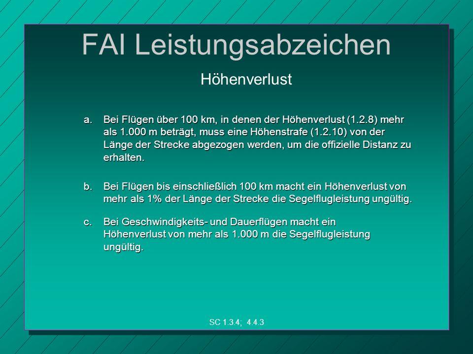 FAI Leistungsabzeichen a.Bei Flügen über 100 km, in denen der Höhenverlust (1.2.8) mehr als 1.000 m beträgt, muss eine Höhenstrafe (1.2.10) von der Länge der Strecke abgezogen werden, um die offizielle Distanz zu erhalten.