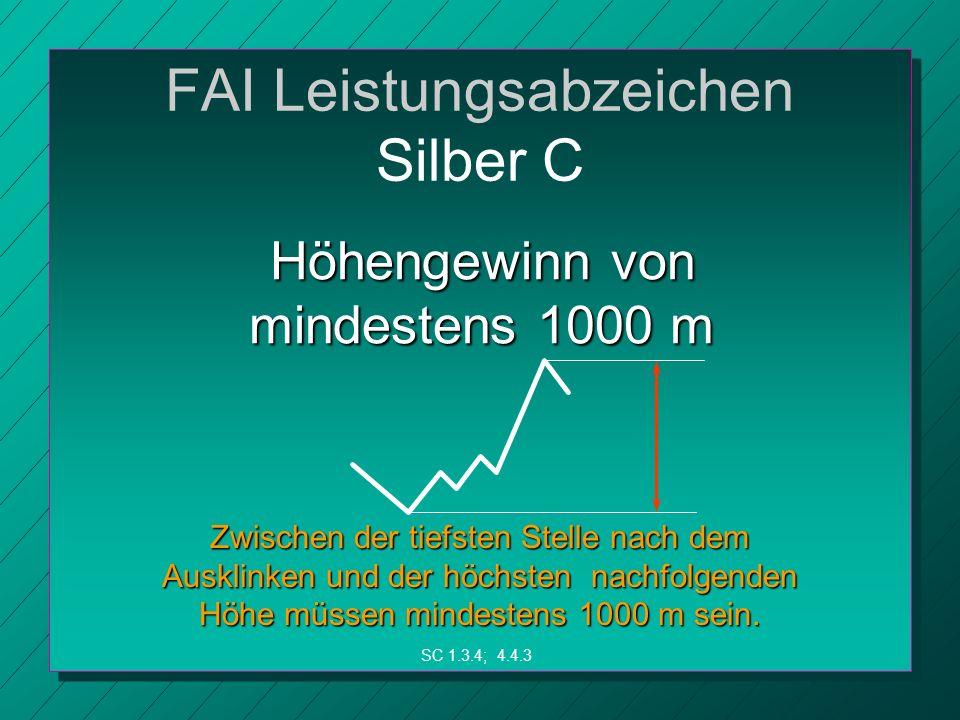FAI Leistungsabzeichen Silber C Höhengewinn von mindestens 1000 m Zwischen der tiefsten Stelle nach dem Ausklinken und der höchsten nachfolgenden Höhe müssen mindestens 1000 m sein.