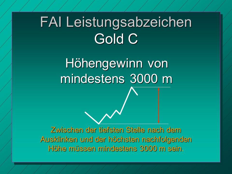 FAI Leistungsabzeichen Gold C Höhengewinn von mindestens 3000 m Zwischen der tiefsten Stelle nach dem Ausklinken und der höchsten nachfolgenden Höhe müssen mindestens 3000 m sein Zwischen der tiefsten Stelle nach dem Ausklinken und der höchsten nachfolgenden Höhe müssen mindestens 3000 m sein.