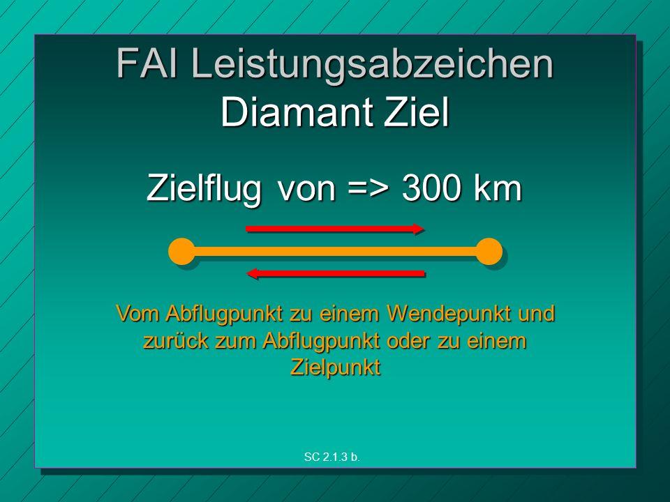FAI Leistungsabzeichen Diamant Ziel Zielflug von => 300 km Vom Abflugpunkt zu einem Wendepunkt und zurück zum Abflugpunkt oder zu einem Zielpunkt SC 2.1.3 b.