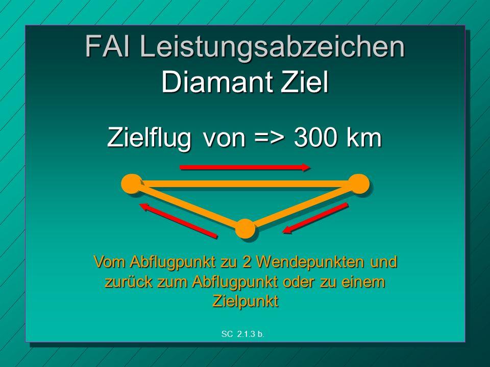 FAI Leistungsabzeichen Diamant Ziel Zielflug von => 300 km Vom Abflugpunkt zu 2 Wendepunkten und zurück zum Abflugpunkt oder zu einem Zielpunkt SC 2.1.3 b.