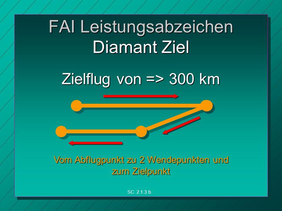 FAI Leistungsabzeichen Diamant Ziel Zielflug von => 300 km Vom Abflugpunkt zu 2 Wendepunkten und zum Zielpunkt SC 2.1.3 b.
