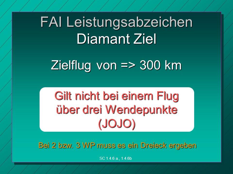 Zielflug von => 300 km Gilt nicht bei einem Flug über drei Wendepunkte (JOJO) FAI Leistungsabzeichen Diamant Ziel SC 1.4.6 a., 1.4.6b Bei 2 bzw.