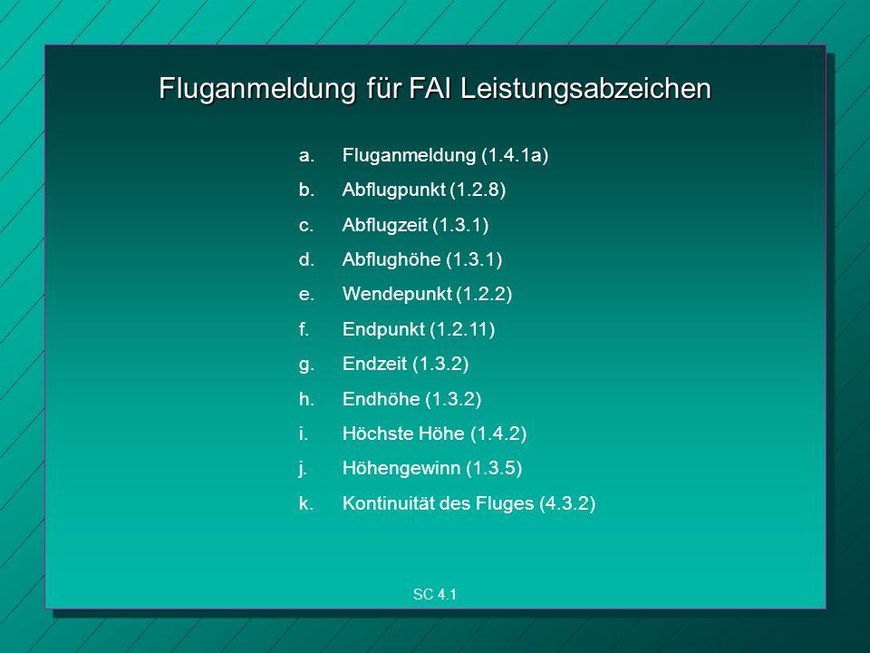 Fluganmeldung für FAI Leistungsabzeichen a.Fluganmeldung (1.4.1a) b.Abflugpunkt (1.2.8) c.Abflugzeit (1.3.1) d.Abflughöhe (1.3.1) e.Wendepunkt (1.2.2) f.Endpunkt (1.2.11) g.Endzeit (1.3.2) h.Endhöhe (1.3.2) i.Höchste Höhe (1.4.2) j.Höhengewinn (1.3.5) k.Kontinuität des Fluges (4.3.2) SC 4.1