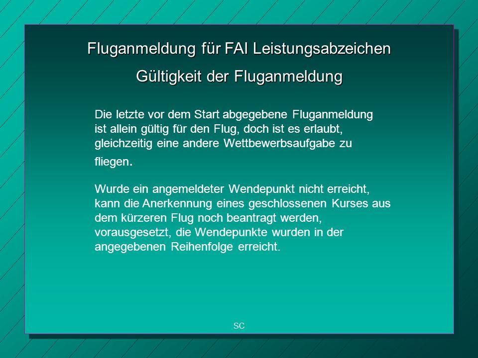 Fluganmeldung für FAI Leistungsabzeichen SC Gültigkeit der Fluganmeldung Die letzte vor dem Start abgegebene Fluganmeldung ist allein gültig für den Flug, doch ist es erlaubt, gleichzeitig eine andere Wettbewerbsaufgabe zu fliegen.