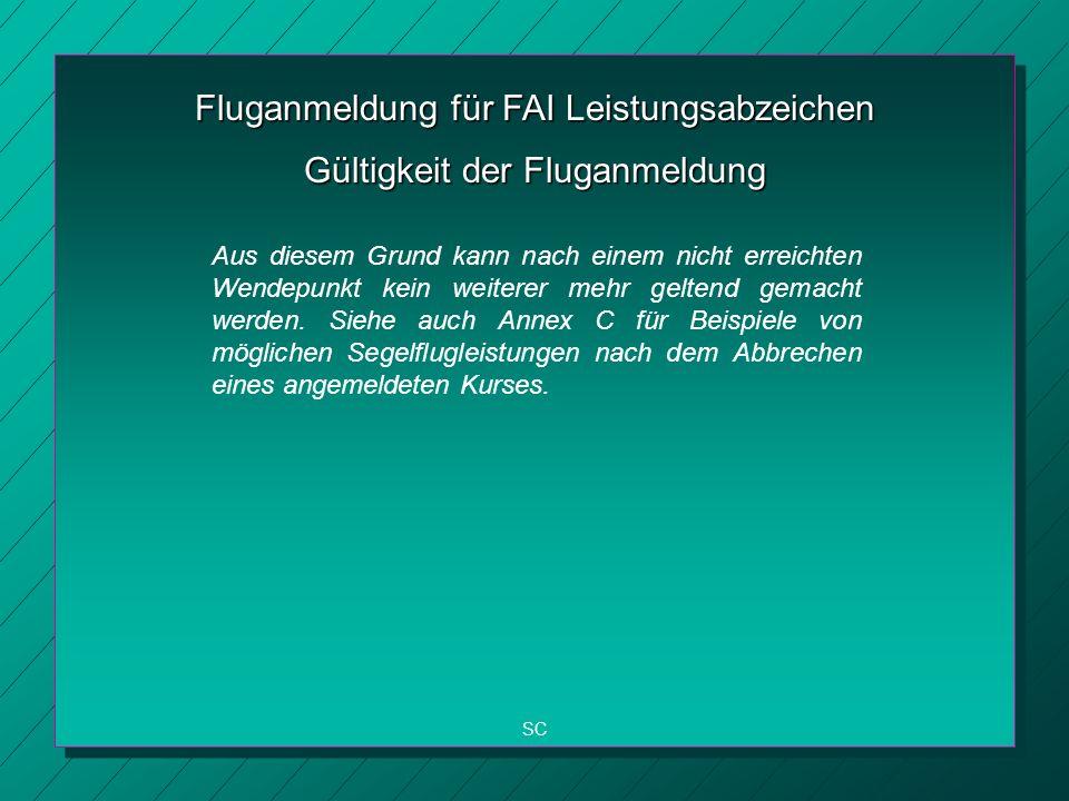 Fluganmeldung für FAI Leistungsabzeichen SC Gültigkeit der Fluganmeldung Aus diesem Grund kann nach einem nicht erreichten Wendepunkt kein weiterer mehr geltend gemacht werden.