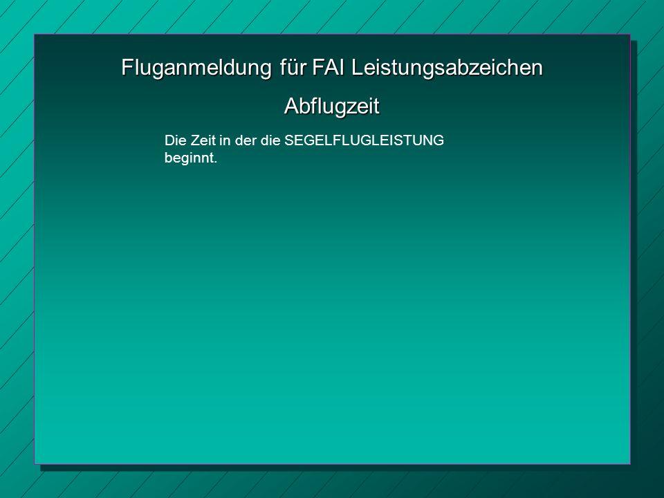 Fluganmeldung für FAI Leistungsabzeichen Abflugzeit Die Zeit in der die SEGELFLUGLEISTUNG beginnt.