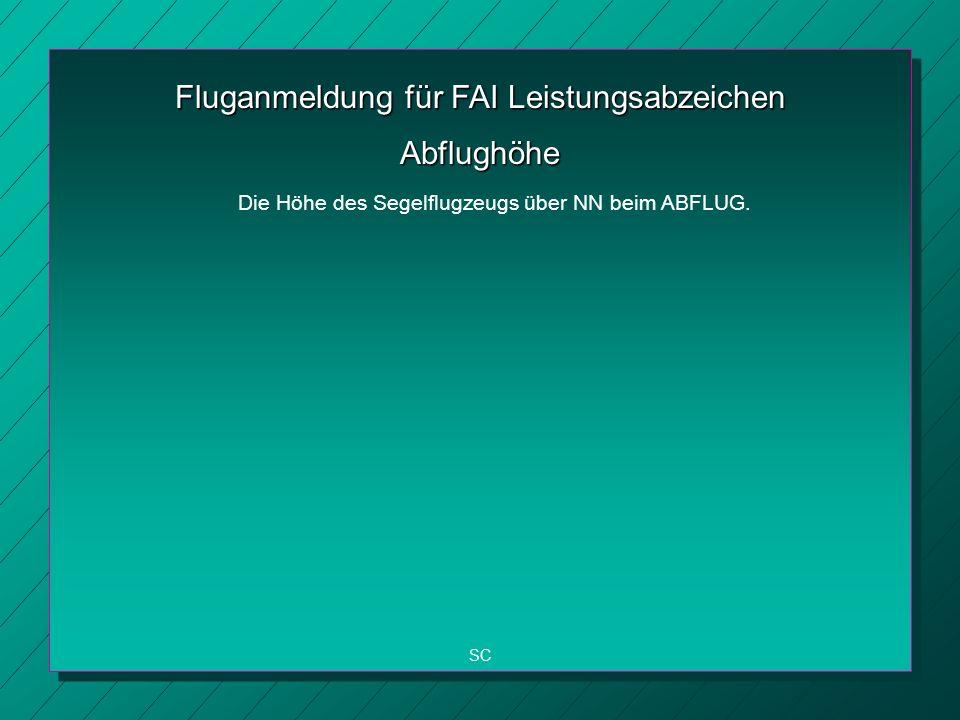 Fluganmeldung für FAI Leistungsabzeichen SC Abflughöhe Die Höhe des Segelflugzeugs über NN beim ABFLUG.