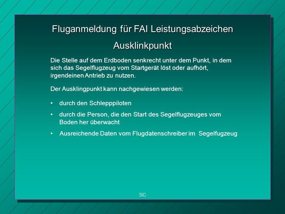 Fluganmeldung für FAI Leistungsabzeichen SC Ausklinkpunkt Die Stelle auf dem Erdboden senkrecht unter dem Punkt, in dem sich das Segelflugzeug vom Startgerät löst oder aufhört, irgendeinen Antrieb zu nutzen.