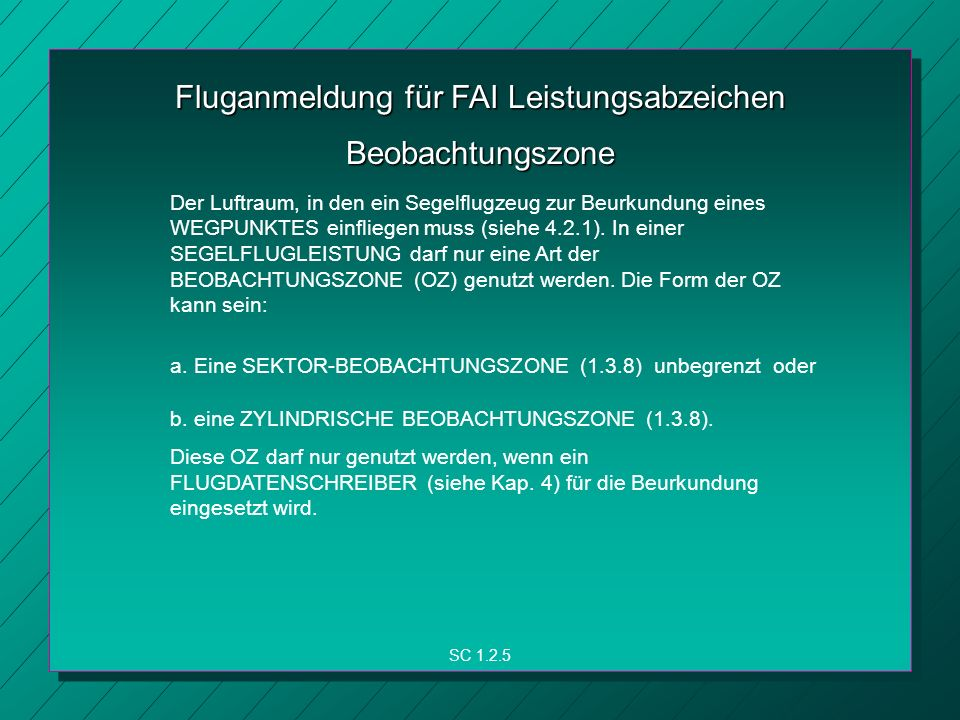 Fluganmeldung für FAI Leistungsabzeichen SC 1.2.5 Beobachtungszone Der Luftraum, in den ein Segelflugzeug zur Beurkundung eines WEGPUNKTES einfliegen muss (siehe 4.2.1).