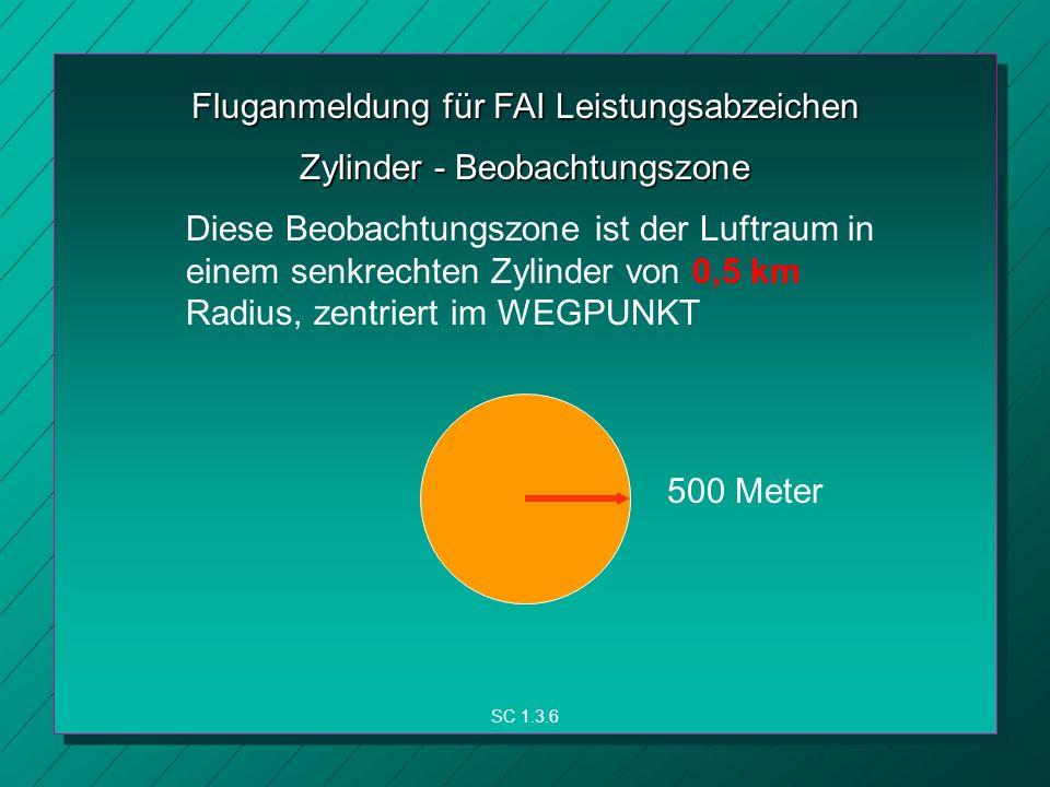 Fluganmeldung für FAI Leistungsabzeichen SC 1.3.6 Zylinder - Beobachtungszone Diese Beobachtungszone ist der Luftraum in einem senkrechten Zylinder von 0,5 km Radius, zentriert im WEGPUNKT 500 Meter