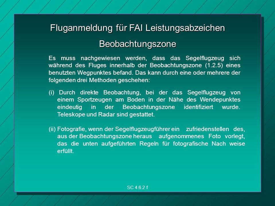 Fluganmeldung für FAI Leistungsabzeichen SC 4.6.2 f Beobachtungszone Es muss nachgewiesen werden, dass das Segelflugzeug sich während des Fluges innerhalb der Beobachtungszone (1.2.5) eines benutzten Wegpunktes befand.