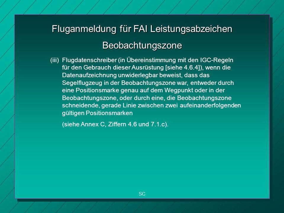 Fluganmeldung für FAI Leistungsabzeichen SC Beobachtungszone (iii) Flugdatenschreiber (in Übereinstimmung mit den IGC-Regeln für den Gebrauch dieser Ausrüstung [siehe 4.6.4]), wenn die Datenaufzeichnung unwiderlegbar beweist, dass das Segelflugzeug in der Beobachtungszone war, entweder durch eine Positionsmarke genau auf dem Wegpunkt oder in der Beobachtungszone, oder durch eine, die Beobachtungszone schneidende, gerade Linie zwischen zwei aufeinanderfolgenden gültigen Positionsmarken (siehe Annex C, Ziffern 4.6 und 7.1.c).
