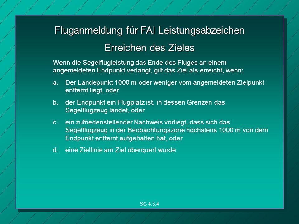 Fluganmeldung für FAI Leistungsabzeichen SC 4.3.4 Erreichen des Zieles Wenn die Segelflugleistung das Ende des Fluges an einem angemeldeten Endpunkt verlangt, gilt das Ziel als erreicht, wenn: a.