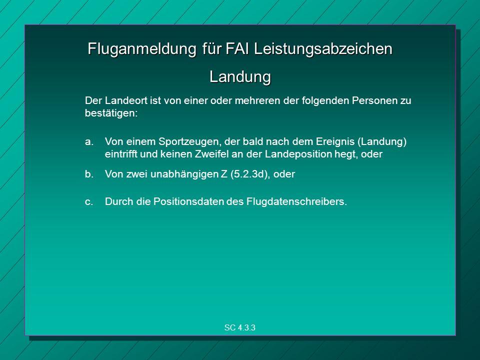 Fluganmeldung für FAI Leistungsabzeichen SC 4.3.3 Landung Der Landeort ist von einer oder mehreren der folgenden Personen zu bestätigen: a.