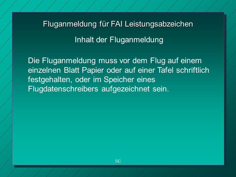 Fluganmeldung für FAI Leistungsabzeichen Die Fluganmeldung muss vor dem Flug auf einem einzelnen Blatt Papier oder auf einer Tafel schriftlich festgehalten, oder im Speicher eines Flugdatenschreibers aufgezeichnet sein.