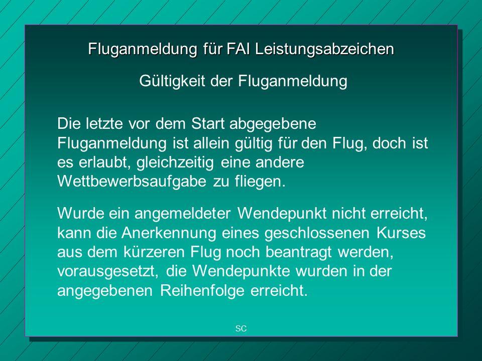 Fluganmeldung für FAI Leistungsabzeichen Die letzte vor dem Start abgegebene Fluganmeldung ist allein gültig für den Flug, doch ist es erlaubt, gleichzeitig eine andere Wettbewerbsaufgabe zu fliegen.