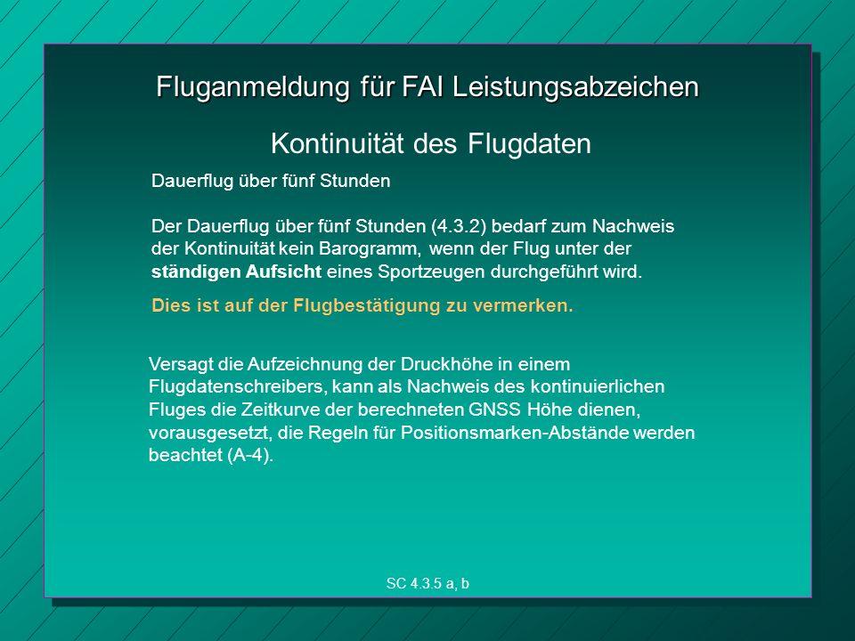 Fluganmeldung für FAI Leistungsabzeichen Der Dauerflug über fünf Stunden (4.3.2) bedarf zum Nachweis der Kontinuität kein Barogramm, wenn der Flug unter der ständigen Aufsicht eines Sportzeugen durchgeführt wird.