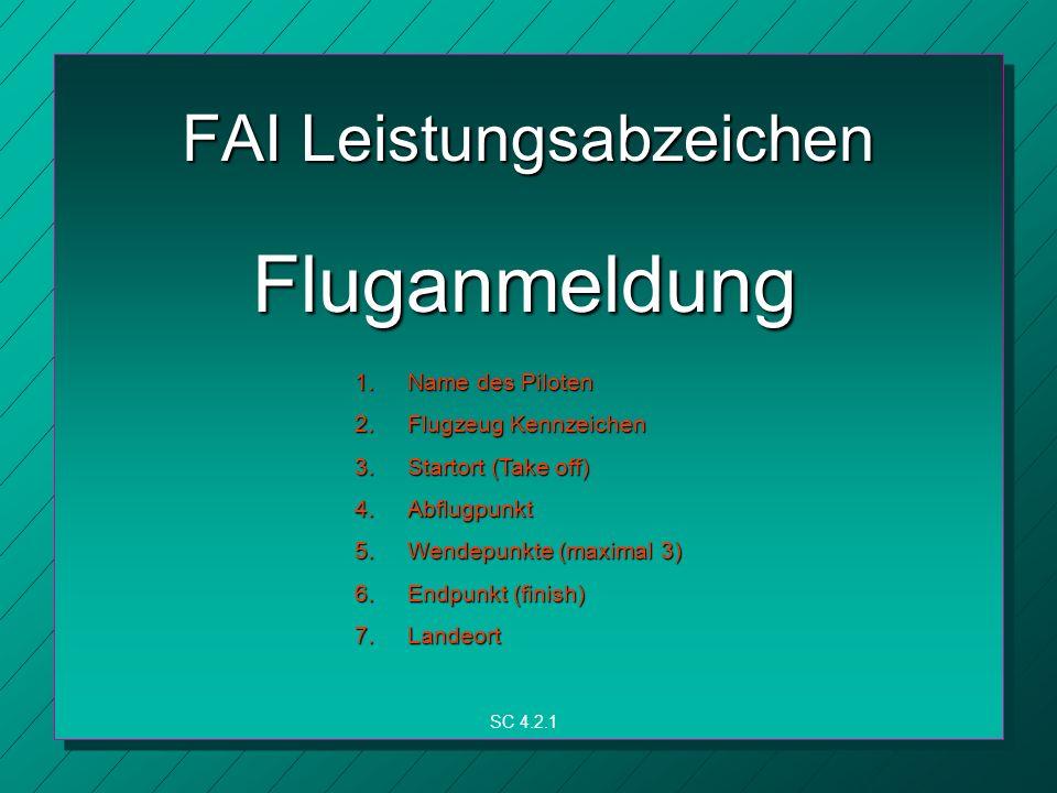 FAI Leistungsabzeichen Fluganmeldung 1.Name des Piloten 2.Flugzeug Kennzeichen 3.Startort (Take off) 4.Abflugpunkt 5.Wendepunkte (maximal 3) 6.Endpunkt (finish) 7.Landeort SC 4.2.1