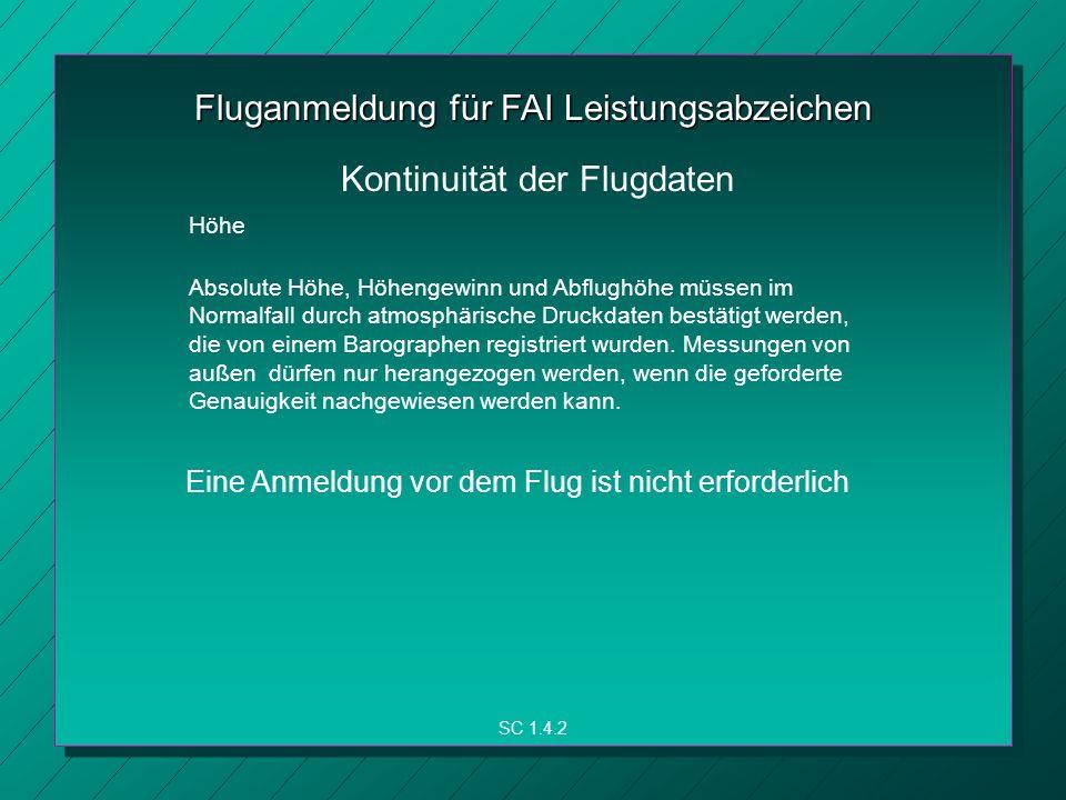 Fluganmeldung für FAI Leistungsabzeichen Höhe SC 1.4.2 Kontinuität der Flugdaten Absolute Höhe, Höhengewinn und Abflughöhe müssen im Normalfall durch atmosphärische Druckdaten bestätigt werden, die von einem Barographen registriert wurden.