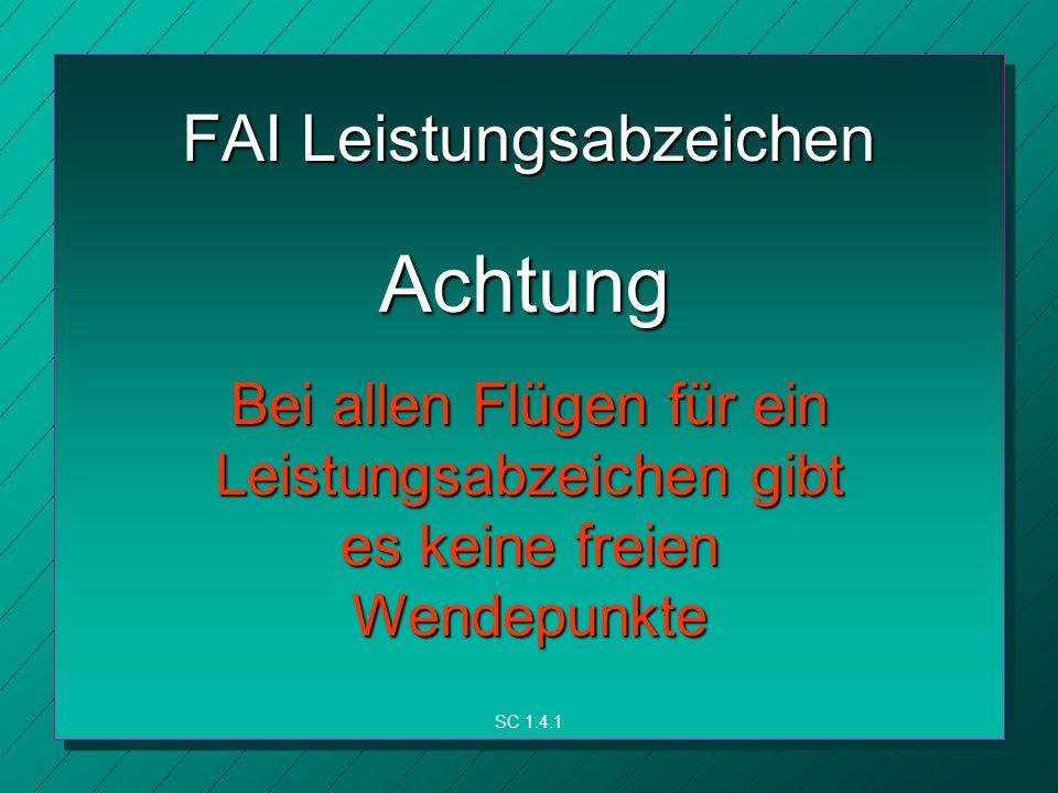 FAI Leistungsabzeichen Achtung Bei allen Flügen für ein Leistungsabzeichen gibt es keine freien Wendepunkte SC 1.4.1