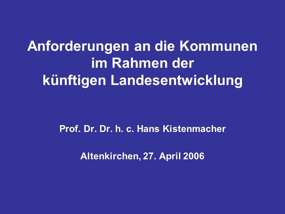 Anforderungen an die Kommunen im Rahmen der künftigen Landesentwicklung Prof. Dr. Dr. h. c. Hans Kistenmacher Altenkirchen, 27. April 2006