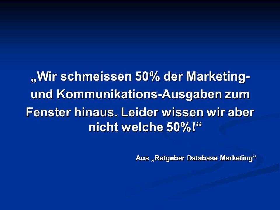 Wir schmeissen 50% der Marketing- und Kommunikations-Ausgaben zum Fenster hinaus. Leider wissen wir aber nicht welche 50%! Aus Ratgeber Database Marke