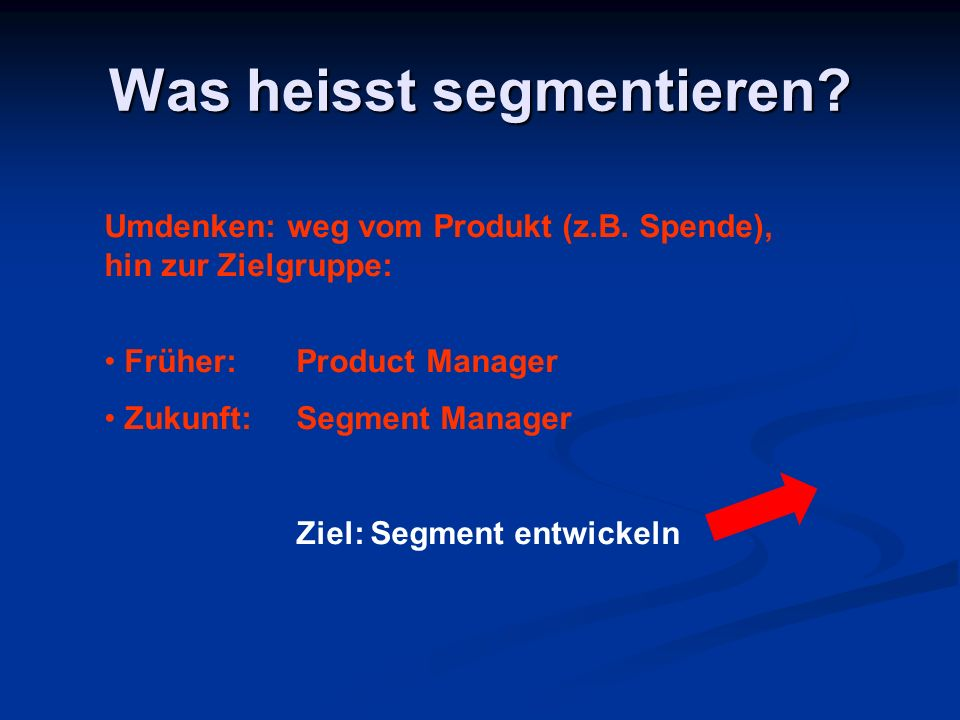 Was heisst segmentieren? Umdenken: weg vom Produkt (z.B. Spende), hin zur Zielgruppe: Früher: Product Manager Zukunft:Segment Manager Ziel: Segment en