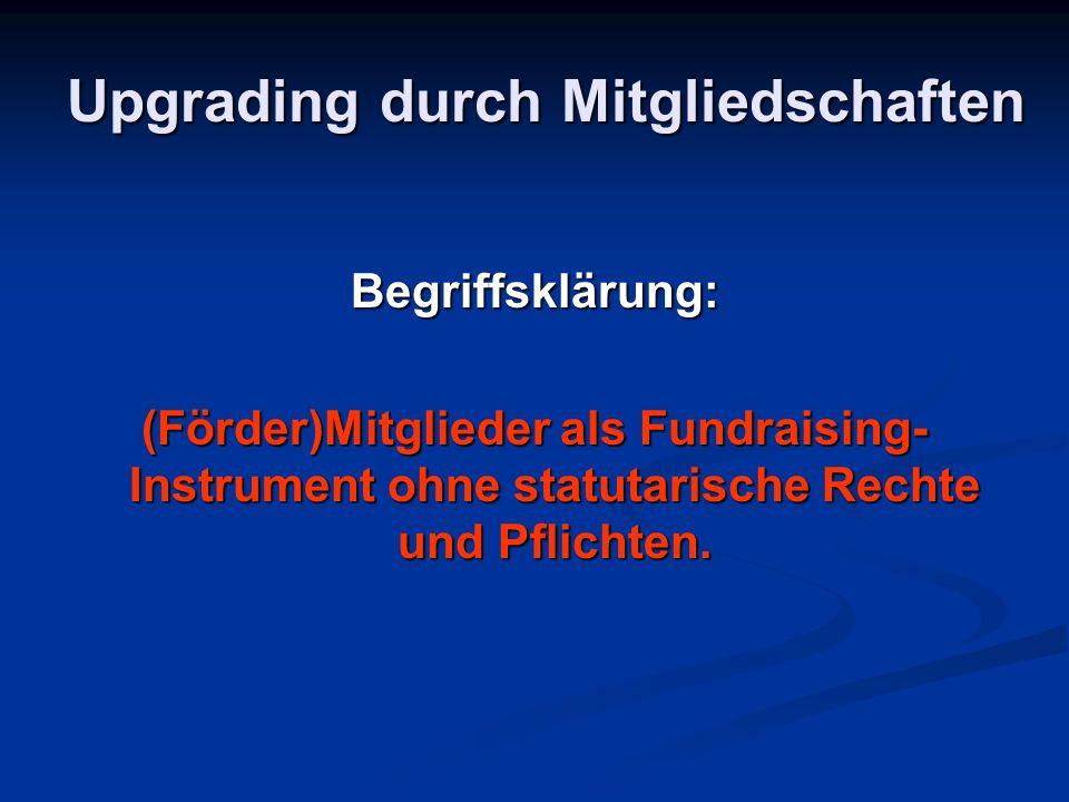 Upgrading durch Mitgliedschaften Begriffsklärung: (Förder)Mitglieder als Fundraising- Instrument ohne statutarische Rechte und Pflichten.