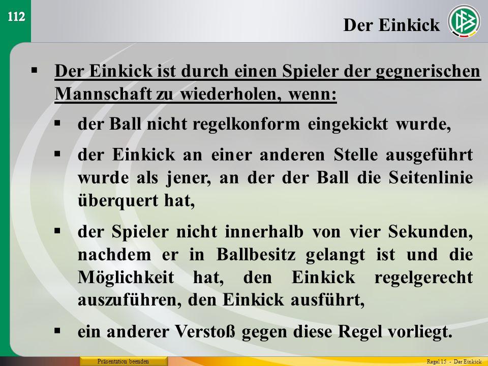 Präsentation beenden Der Einkick ist durch einen Spieler der gegnerischen Mannschaft zu wiederholen, wenn: Der Einkick der Ball nicht regelkonform ein