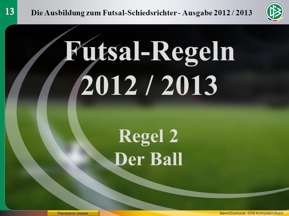 Futsal-Regeln 2012 / 2013 Regel 2 Der Ball Die Ausbildung zum Futsal-Schiedsrichter - Ausgabe 2012 / 2013 Präsentation beenden Bernd Domurat - DFB-Kom