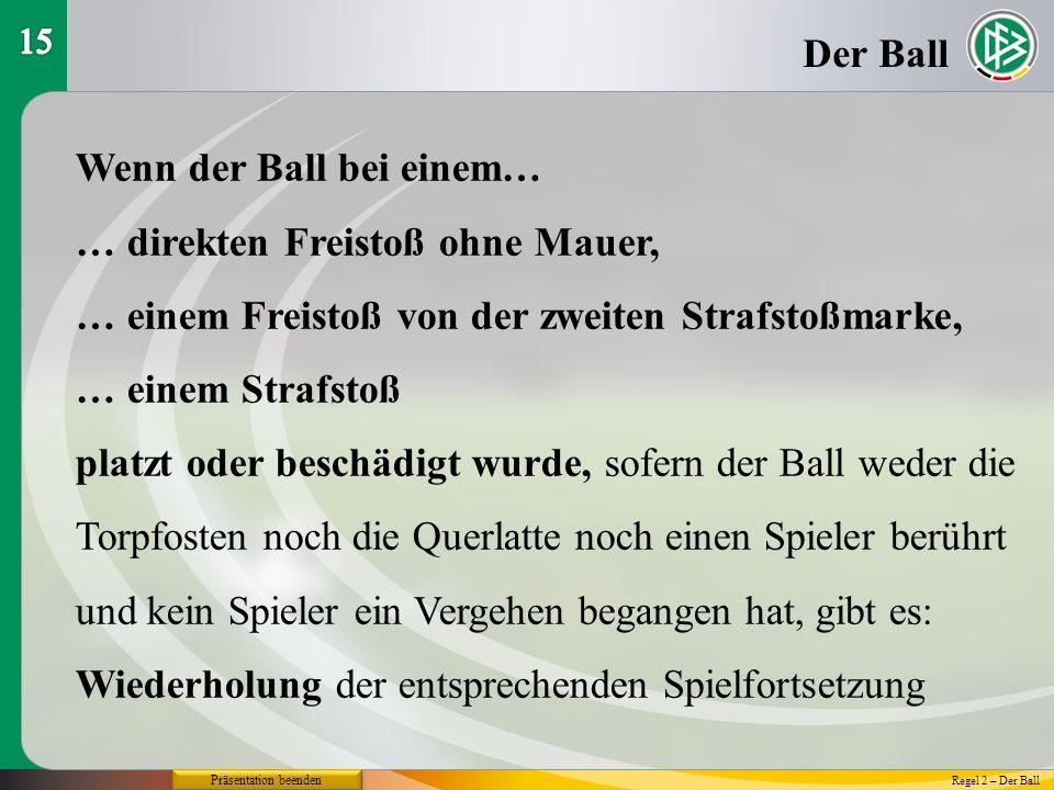 Präsentation beenden Der Ball Wenn der Ball bei einem… … direkten Freistoß ohne Mauer, … einem Freistoß von der zweiten Strafstoßmarke, … einem Strafs