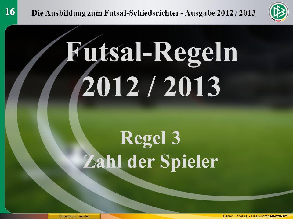 Futsal-Regeln 2012 / 2013 Regel 3 Zahl der Spieler Die Ausbildung zum Futsal-Schiedsrichter - Ausgabe 2012 / 2013 Präsentation beenden Bernd Domurat -