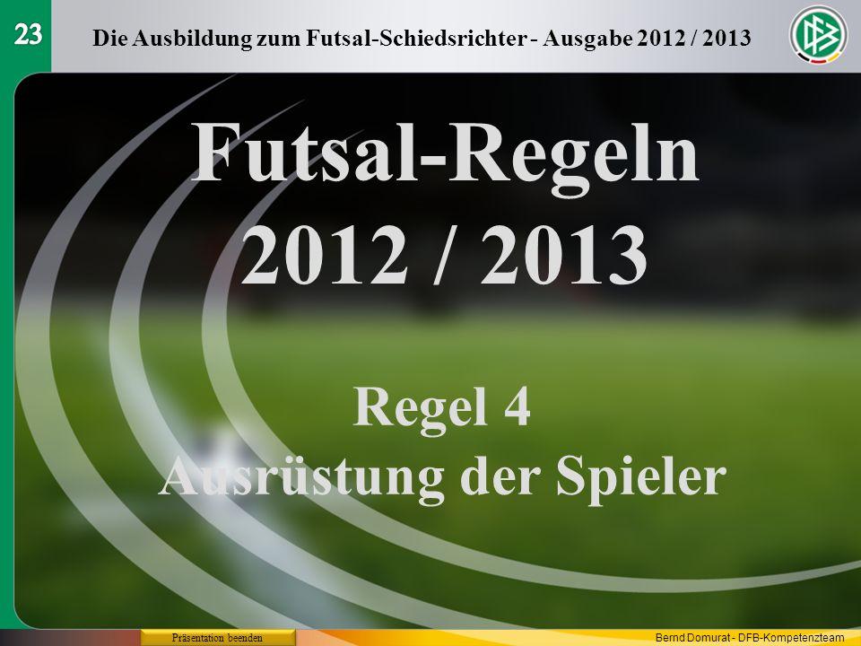 Futsal-Regeln 2012 / 2013 Regel 4 Ausrüstung der Spieler Die Ausbildung zum Futsal-Schiedsrichter - Ausgabe 2012 / 2013 Präsentation beenden Bernd Dom