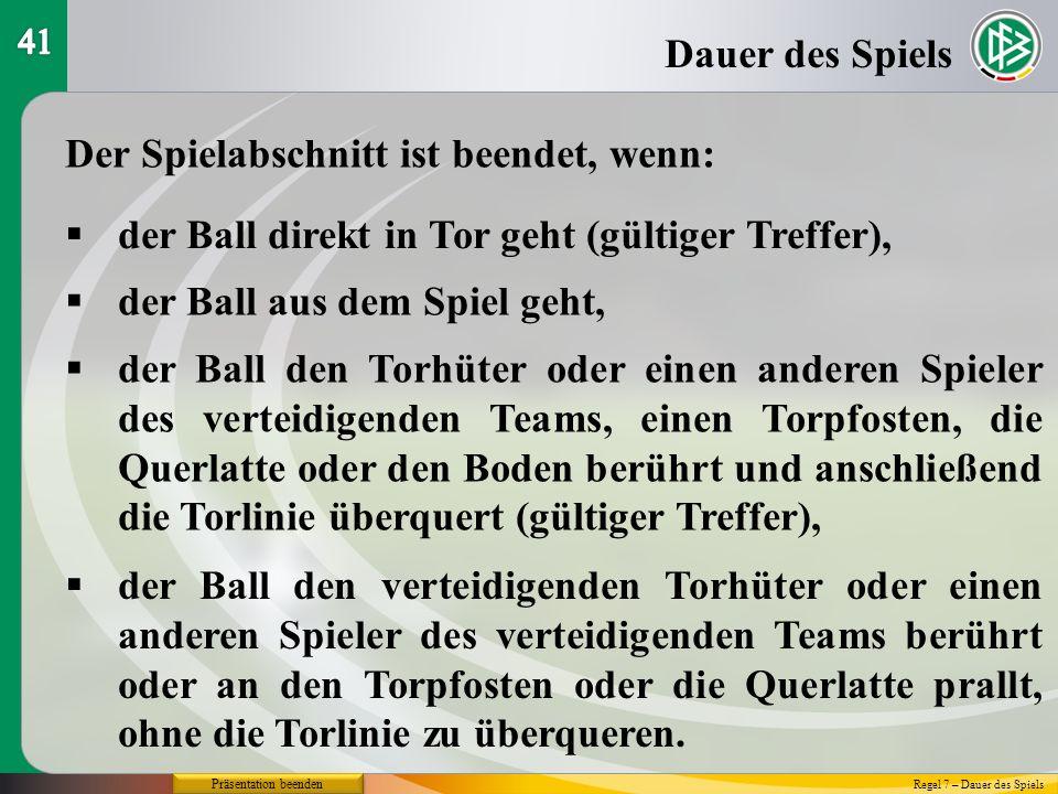 Präsentation beenden Dauer des Spiels Regel 7 – Dauer des Spiels Der Spielabschnitt ist beendet, wenn: der Ball direkt in Tor geht (gültiger Treffer),