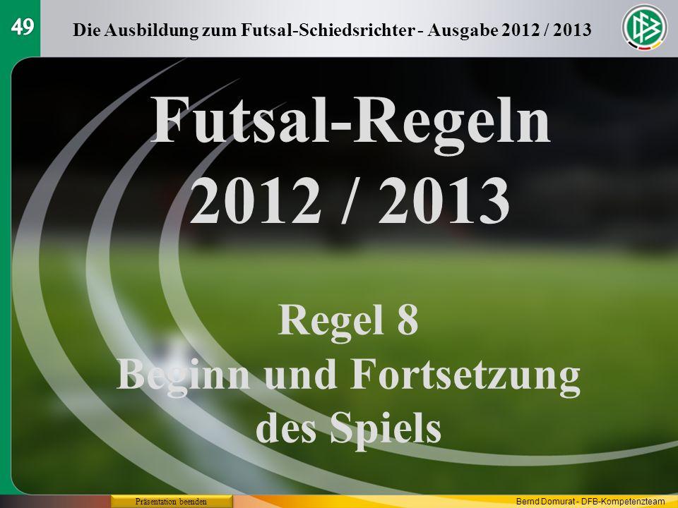 Futsal-Regeln 2012 / 2013 Regel 8 Beginn und Fortsetzung des Spiels Die Ausbildung zum Futsal-Schiedsrichter - Ausgabe 2012 / 2013 Präsentation beende