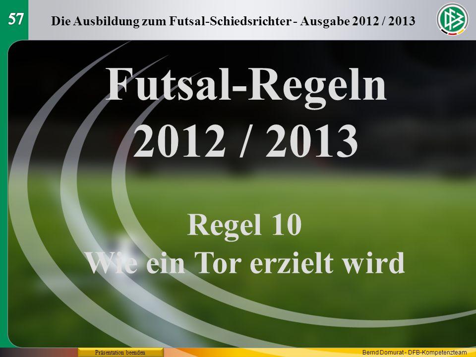 Futsal-Regeln 2012 / 2013 Regel 10 Wie ein Tor erzielt wird Die Ausbildung zum Futsal-Schiedsrichter - Ausgabe 2012 / 2013 Präsentation beenden Bernd