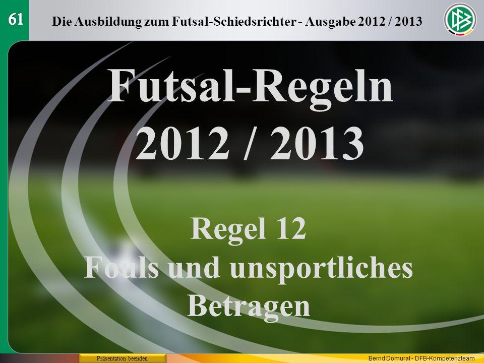 Futsal-Regeln 2012 / 2013 Regel 12 Fouls und unsportliches Betragen Die Ausbildung zum Futsal-Schiedsrichter - Ausgabe 2012 / 2013 Präsentation beende
