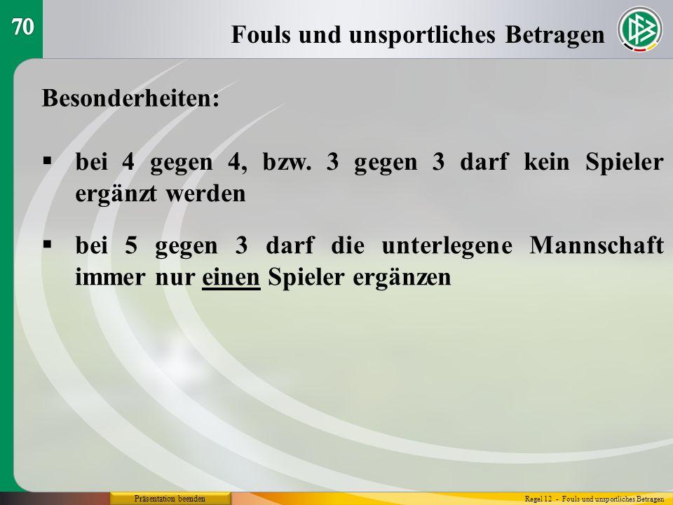 Präsentation beenden Besonderheiten: bei 4 gegen 4, bzw. 3 gegen 3 darf kein Spieler ergänzt werden Fouls und unsportliches Betragen Regel 12 - Fouls