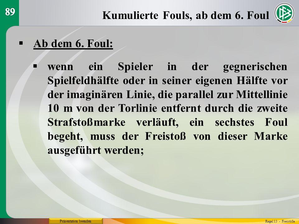 Präsentation beenden Ab dem 6. Foul: Kumulierte Fouls, ab dem 6. Foul Regel 13 - Freistöße wenn ein Spieler in der gegnerischen Spielfeldhälfte oder i