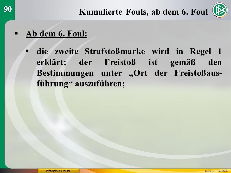 Präsentation beenden Ab dem 6. Foul: Kumulierte Fouls, ab dem 6. Foul Regel 13 - Freistöße die zweite Strafstoßmarke wird in Regel 1 erklärt; der Frei