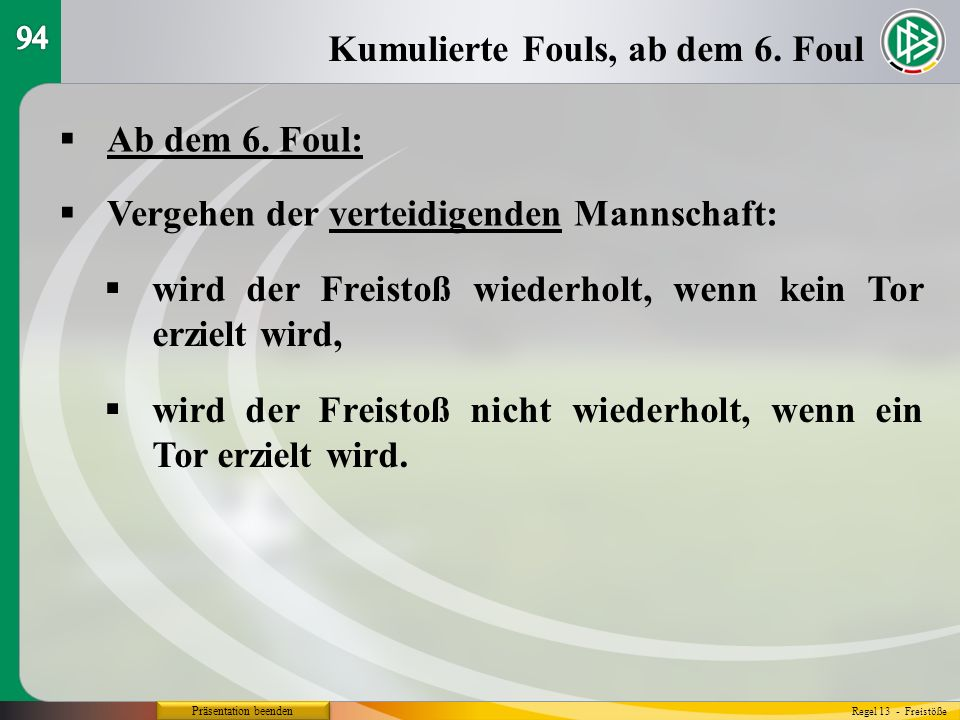 Präsentation beenden Ab dem 6. Foul: Kumulierte Fouls, ab dem 6. Foul Regel 13 - Freistöße Vergehen der verteidigenden Mannschaft: wird der Freistoß w